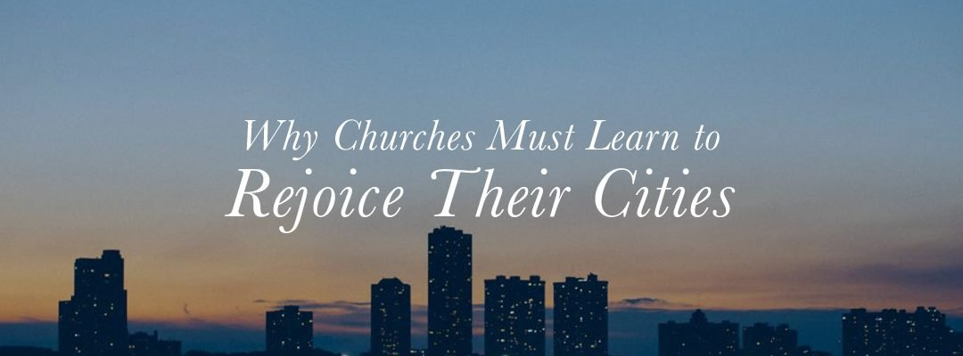 Why Churches Must Learn to Rejoice Their Cities