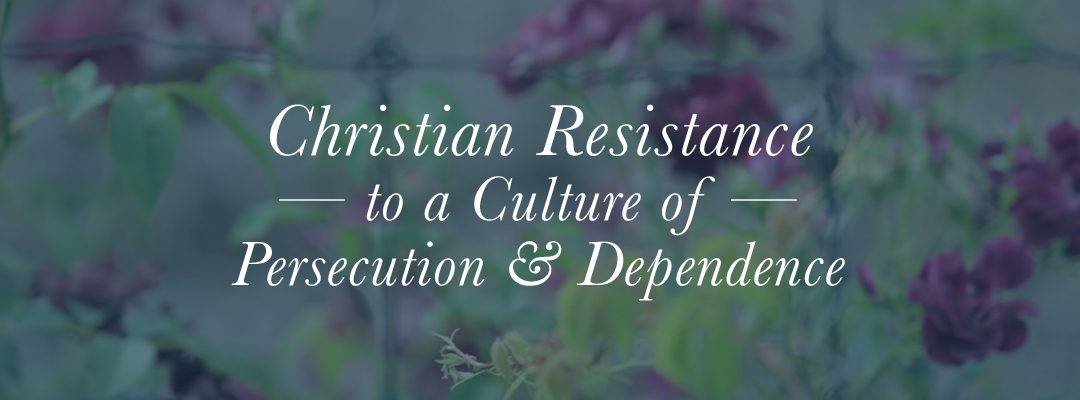 Christian Resistance to a Culture of Persecution and Dependence