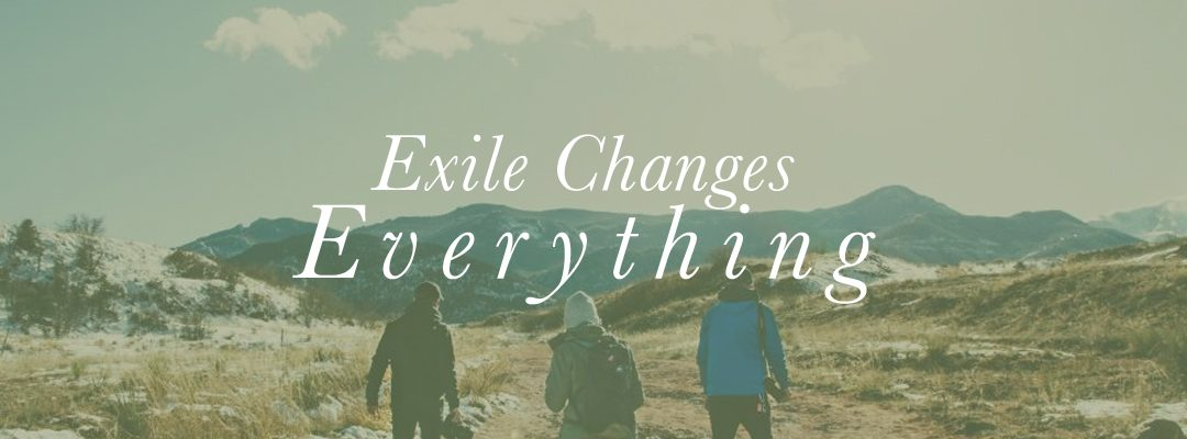 Exile Changes Everything, Part One