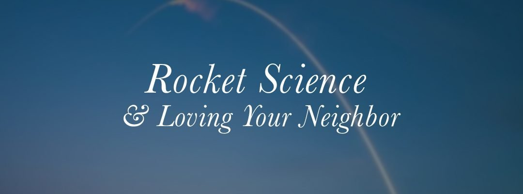 Rocket Science & Loving Your Neighbor