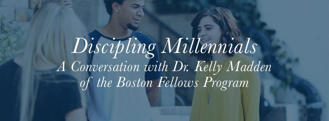 Discipling Millennials: A Conversation with Dr. Kelly Madden of the Boston Fellows Program