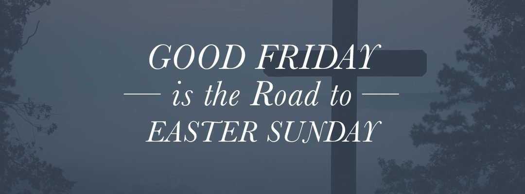 Good Friday is the Road to Easter Sunday