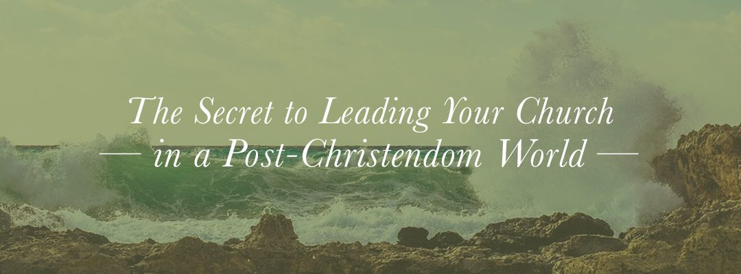 The Secret to Leading Your Church in a Post-Christendom World