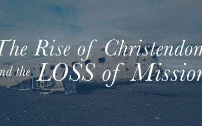 The Rise of Christendom and the Loss of Mission