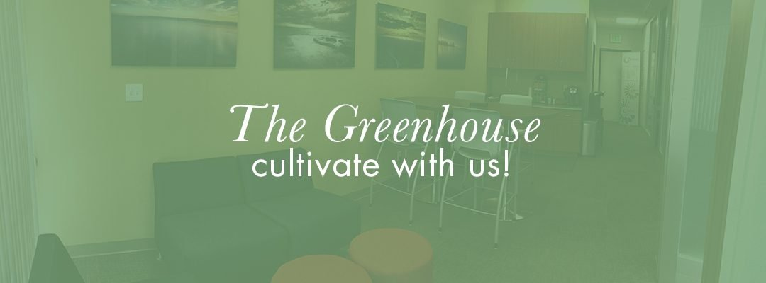 The Greenhouse: Cultivate With Us!