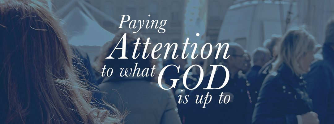 Paying Attention To What God Is Up To