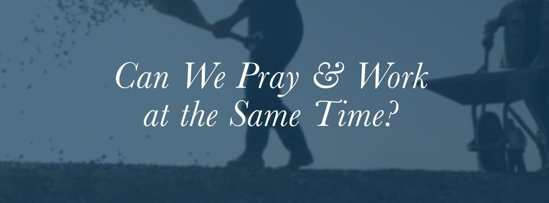 Can We Pray & Work at the Same Time?
