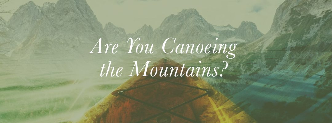 Are You Canoeing the Mountains?
