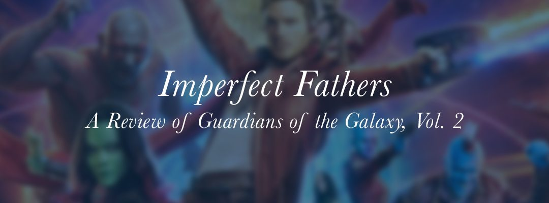 "Imperfect Fathers: A Review of ""Guardians of the Galaxy, Vol. 2"""