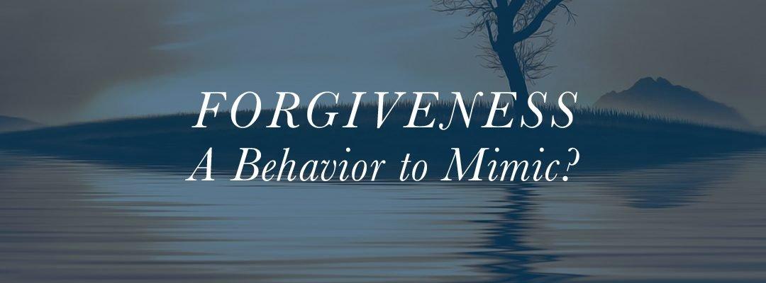Forgiveness: A Behavior to Mimic?