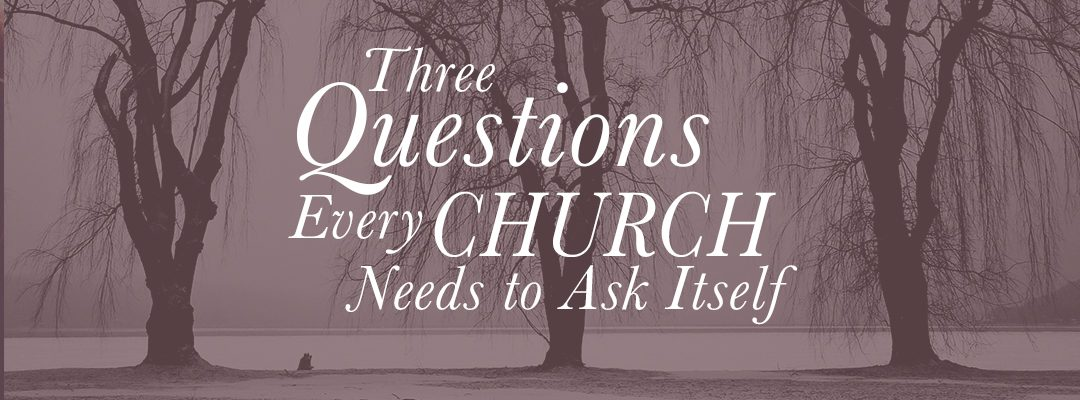 The Three Questions Every Church Needs To Ask Itself